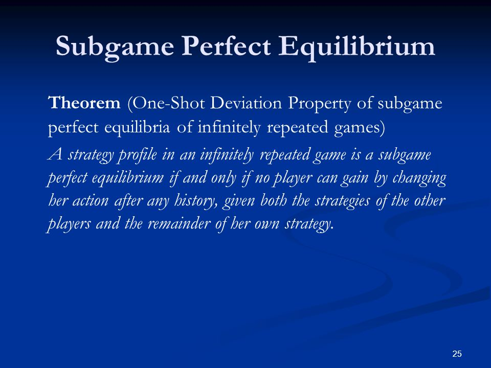 Subgame Perfect Equilibrium Theorem (One-Shot Deviation Property of subgame perfect equilibria of infinitely repeated games) A strategy profile in an