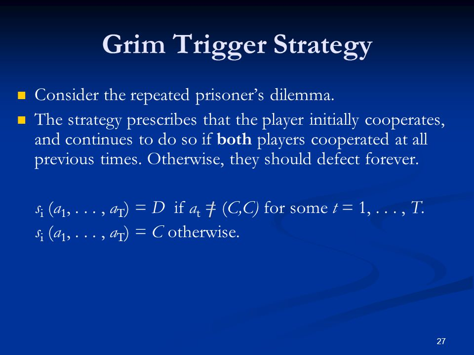 Grim Trigger Strategy Consider the repeated prisoner's dilemma. The strategy prescribes that the player initially cooperates, and continues to do so i