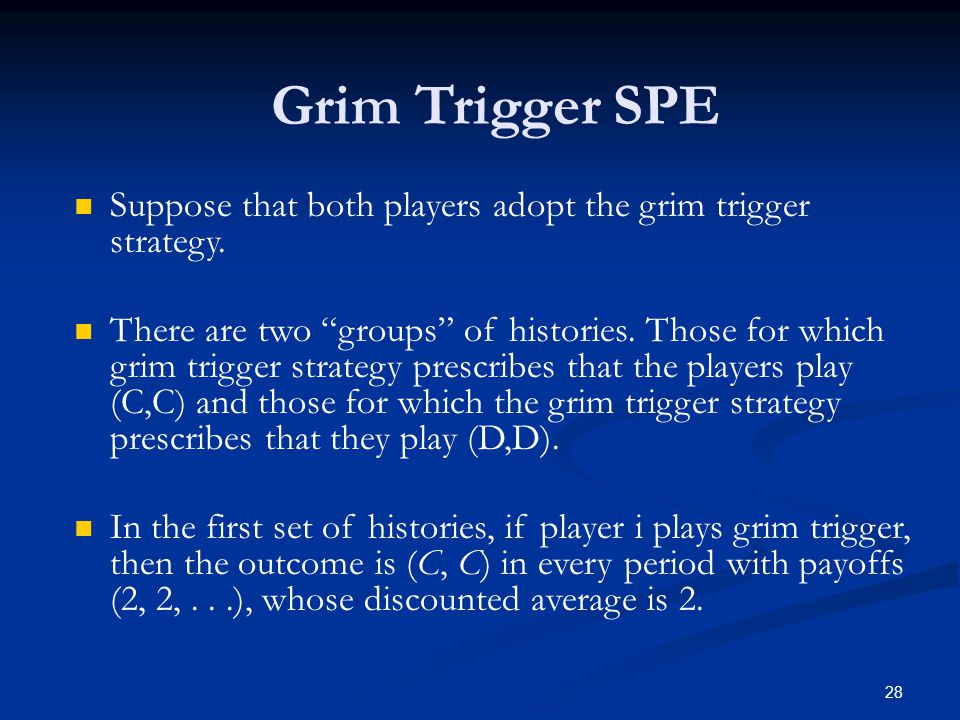 """Grim Trigger SPE Suppose that both players adopt the grim trigger strategy. There are two """"groups"""" of histories. Those for which grim trigger strategy"""
