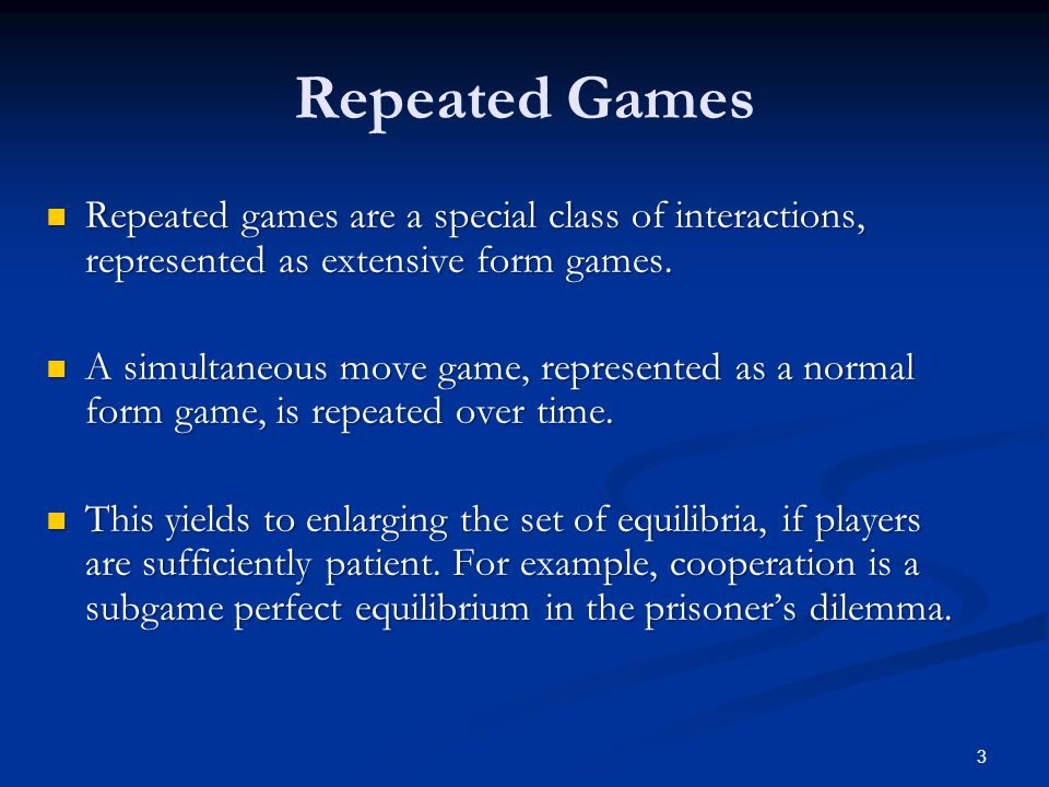 Repeated Games Repeated games are a special class of interactions, represented as extensive form games. Repeated games are a special class of interact