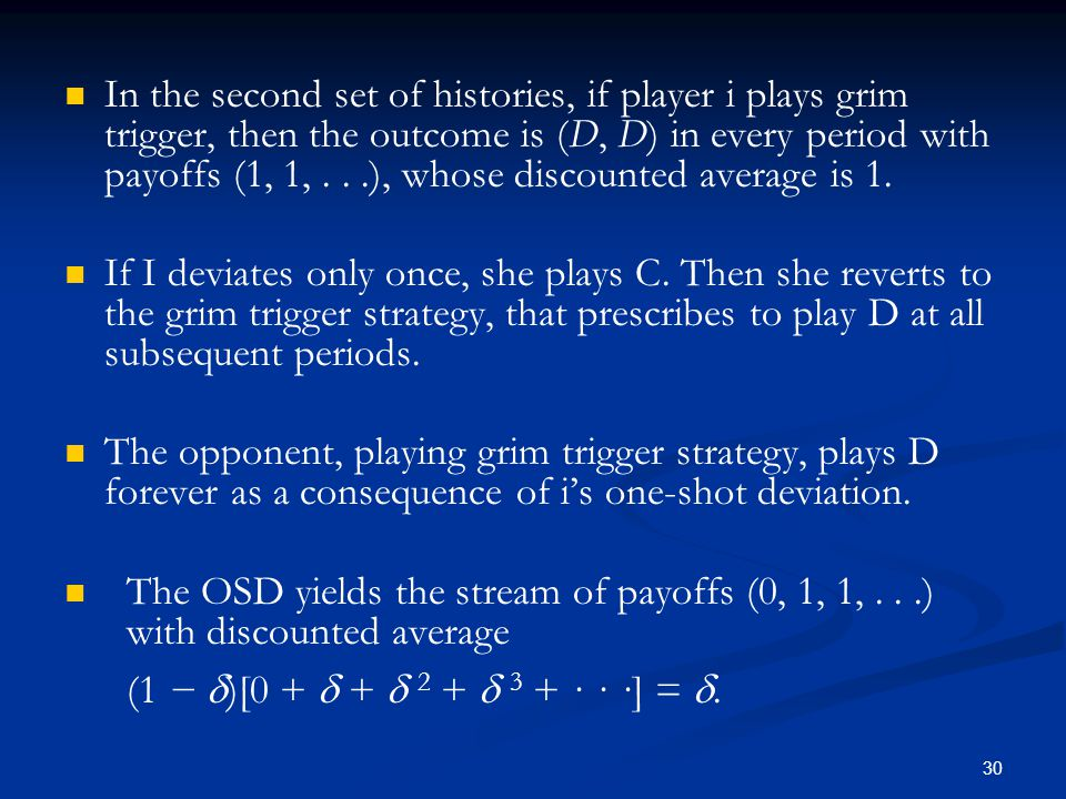 In the second set of histories, if player i plays grim trigger, then the outcome is (D, D) in every period with payoffs (1, 1,...), whose discounted a