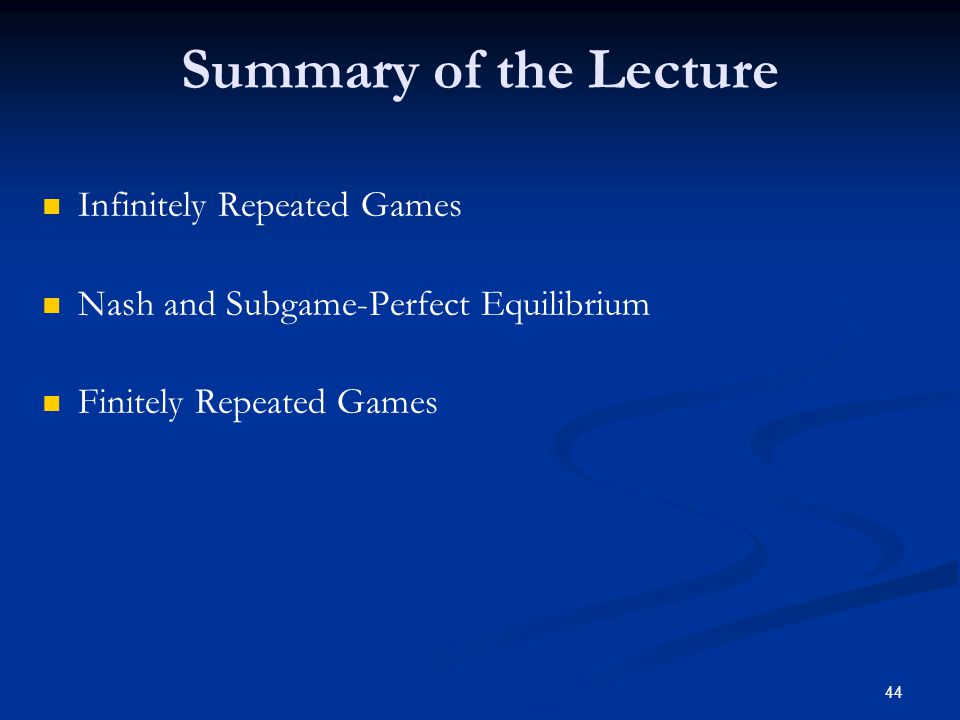 Summary of the Lecture Infinitely Repeated Games Nash and Subgame-Perfect Equilibrium Finitely Repeated Games 44