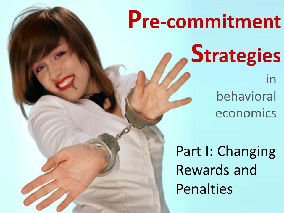P re-commitment S trategies in behavioral economics Part I: Changing Rewards and Penalties