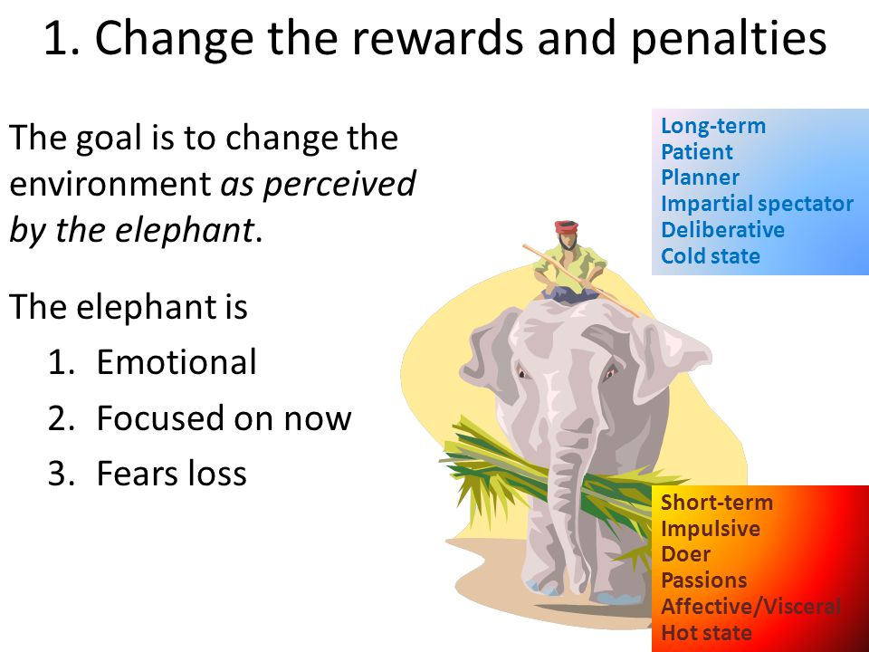 The goal is to change the environment as perceived by the elephant. The elephant is 1.Emotional 2.Focused on now 3.Fears loss 1. Change the rewards an