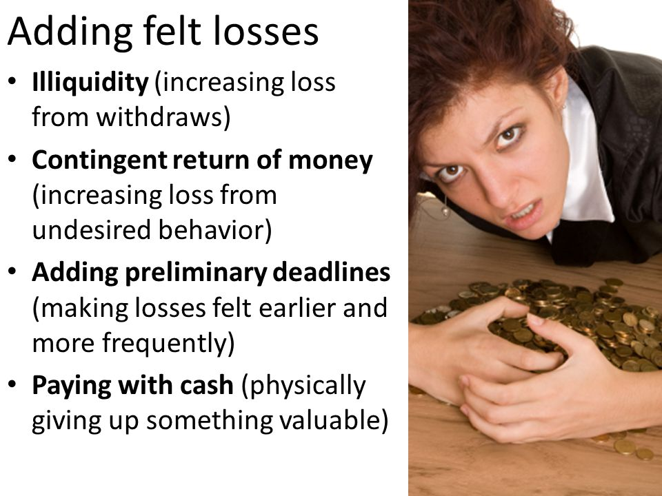 Adding felt losses Illiquidity (increasing loss from withdraws) Contingent return of money (increasing loss from undesired behavior) Adding preliminar