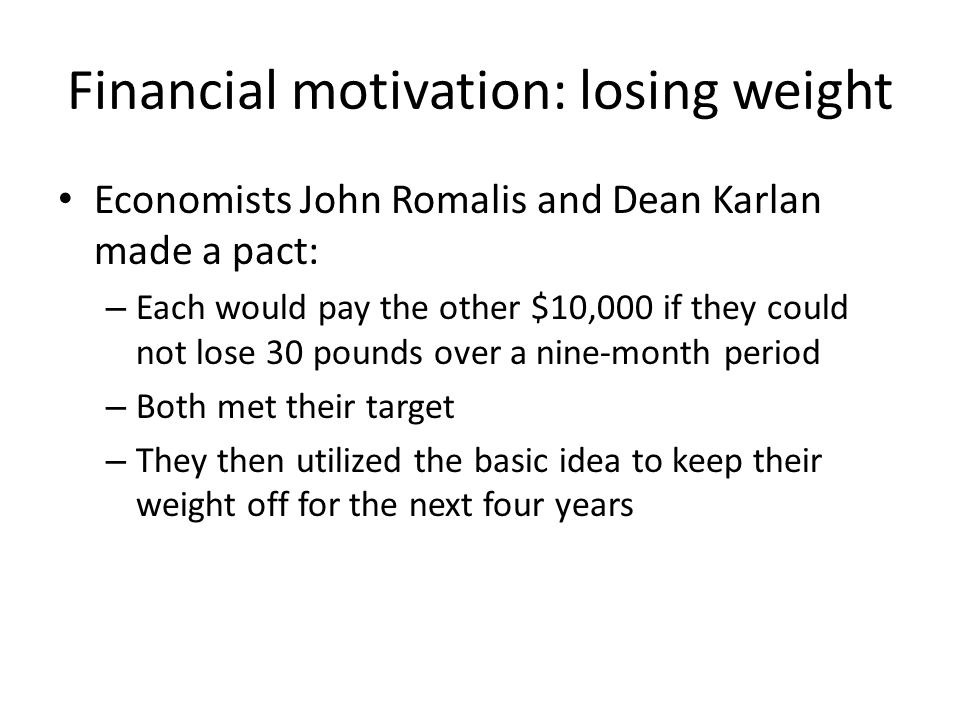 Financial motivation: losing weight Economists John Romalis and Dean Karlan made a pact: – Each would pay the other $10,000 if they could not lose 30