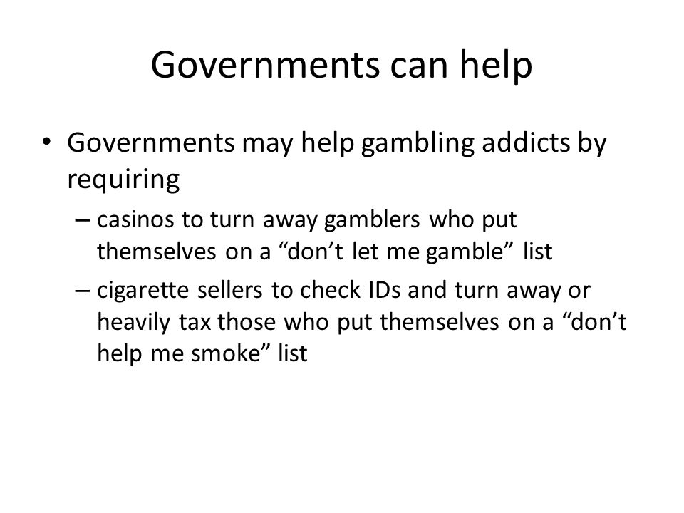 "Governments can help Governments may help gambling addicts by requiring – casinos to turn away gamblers who put themselves on a ""don't let me gamble"""
