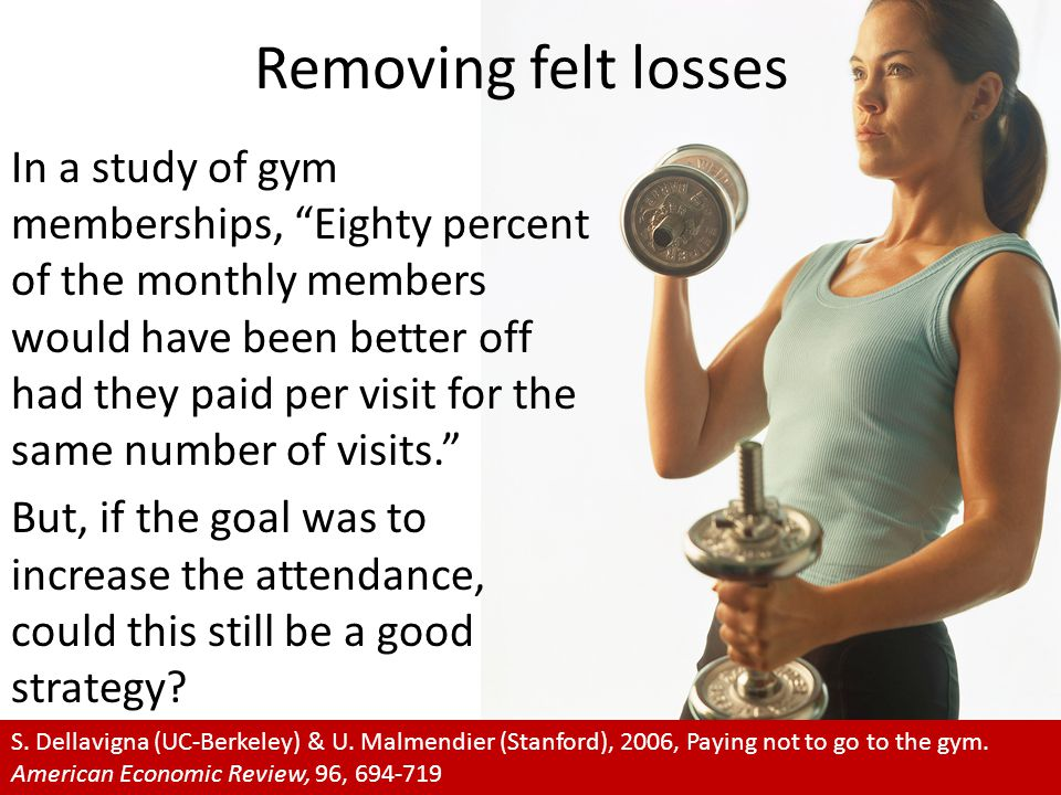 "Removing felt losses In a study of gym memberships, ""Eighty percent of the monthly members would have been better off had they paid per visit for the"