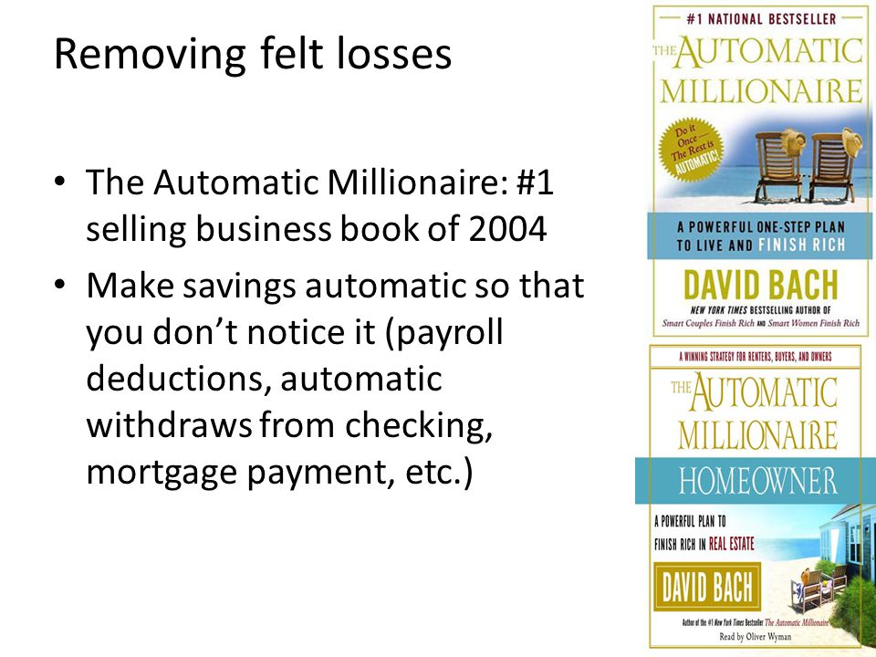 Removing felt losses The Automatic Millionaire: #1 selling business book of 2004 Make savings automatic so that you don't notice it (payroll deduction