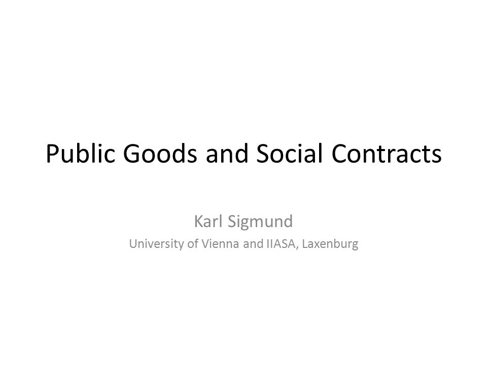 Public Goods and Social Contracts Karl Sigmund University of Vienna and IIASA, Laxenburg