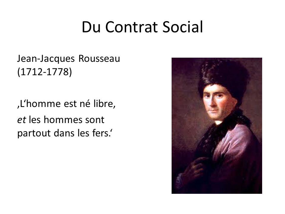 Du Contrat Social Jean-Jacques Rousseau (1712-1778) 'L'homme est né libre, et les hommes sont partout dans les fers.'