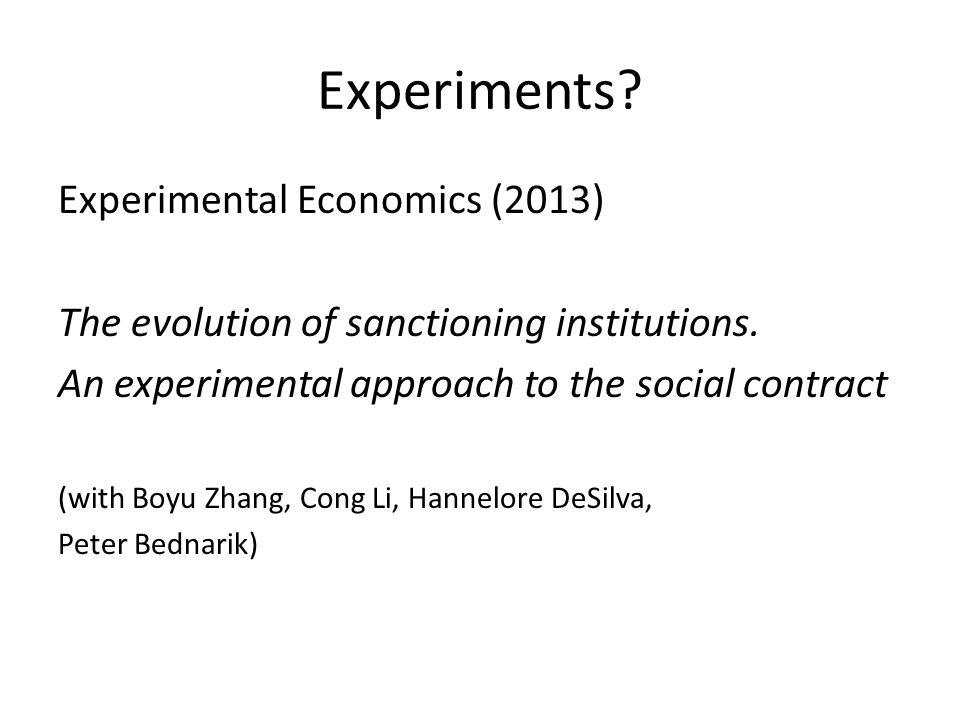 Experiments? Experimental Economics (2013) The evolution of sanctioning institutions. An experimental approach to the social contract (with Boyu Zhang