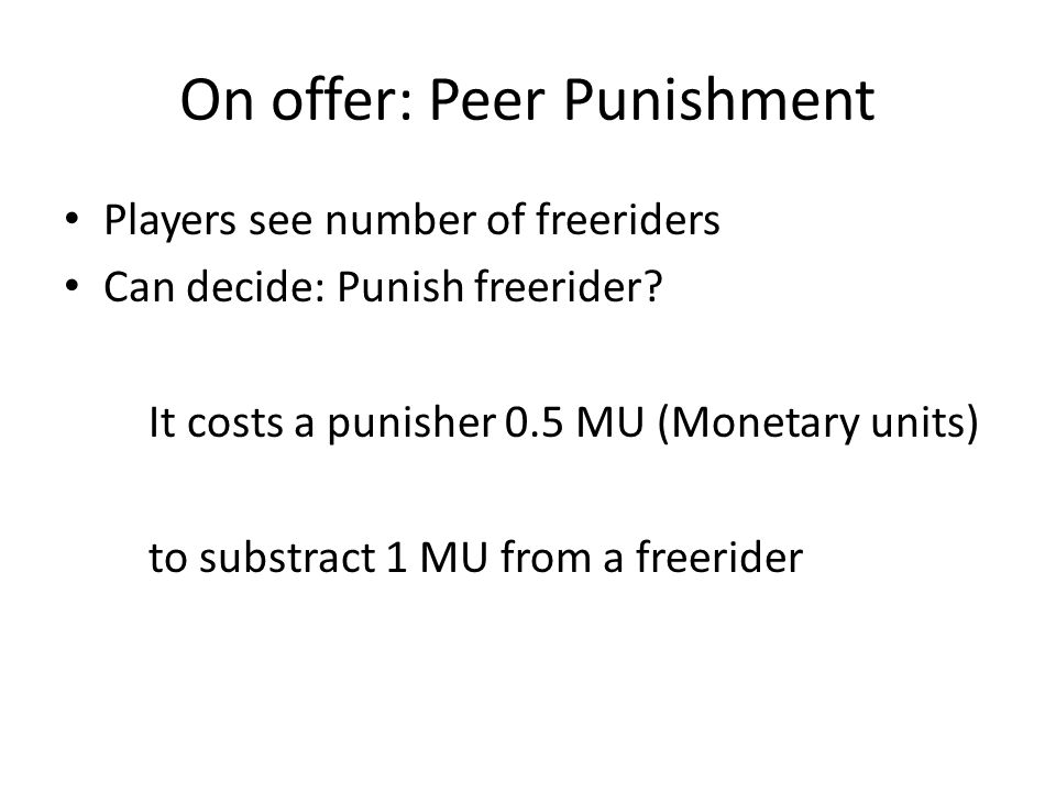 On offer: Peer Punishment Players see number of freeriders Can decide: Punish freerider? It costs a punisher 0.5 MU (Monetary units) to substract 1 MU
