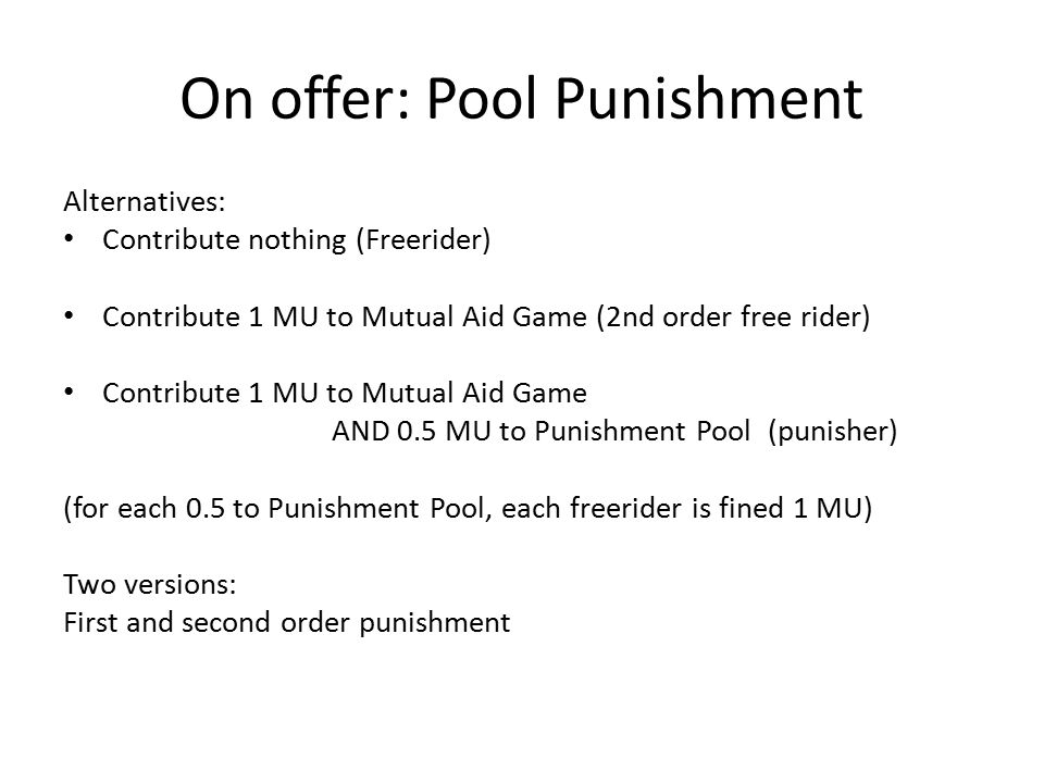 On offer: Pool Punishment Alternatives: Contribute nothing (Freerider) Contribute 1 MU to Mutual Aid Game (2nd order free rider) Contribute 1 MU to Mu