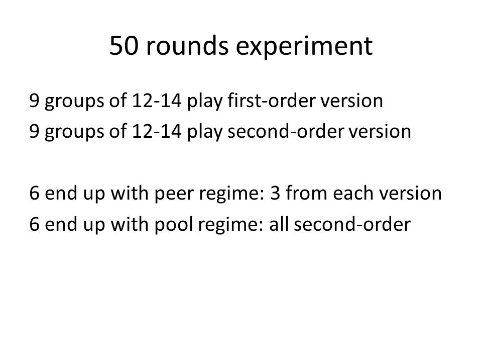 50 rounds experiment 9 groups of 12-14 play first-order version 9 groups of 12-14 play second-order version 6 end up with peer regime: 3 from each ver