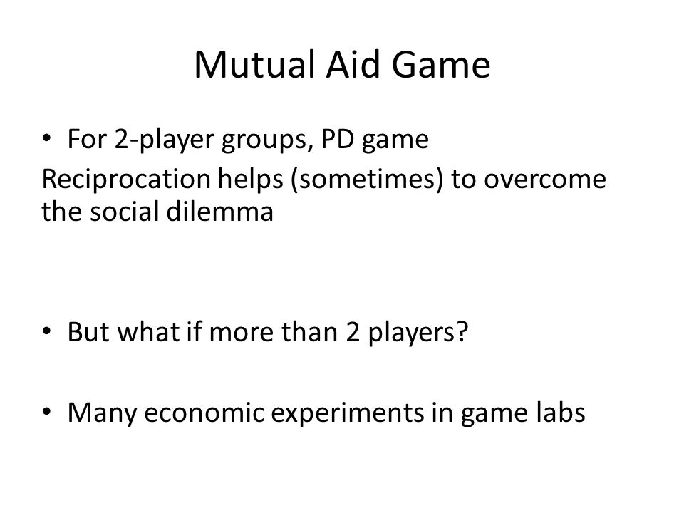 Mutual Aid Game For 2-player groups, PD game Reciprocation helps (sometimes) to overcome the social dilemma But what if more than 2 players? Many econ