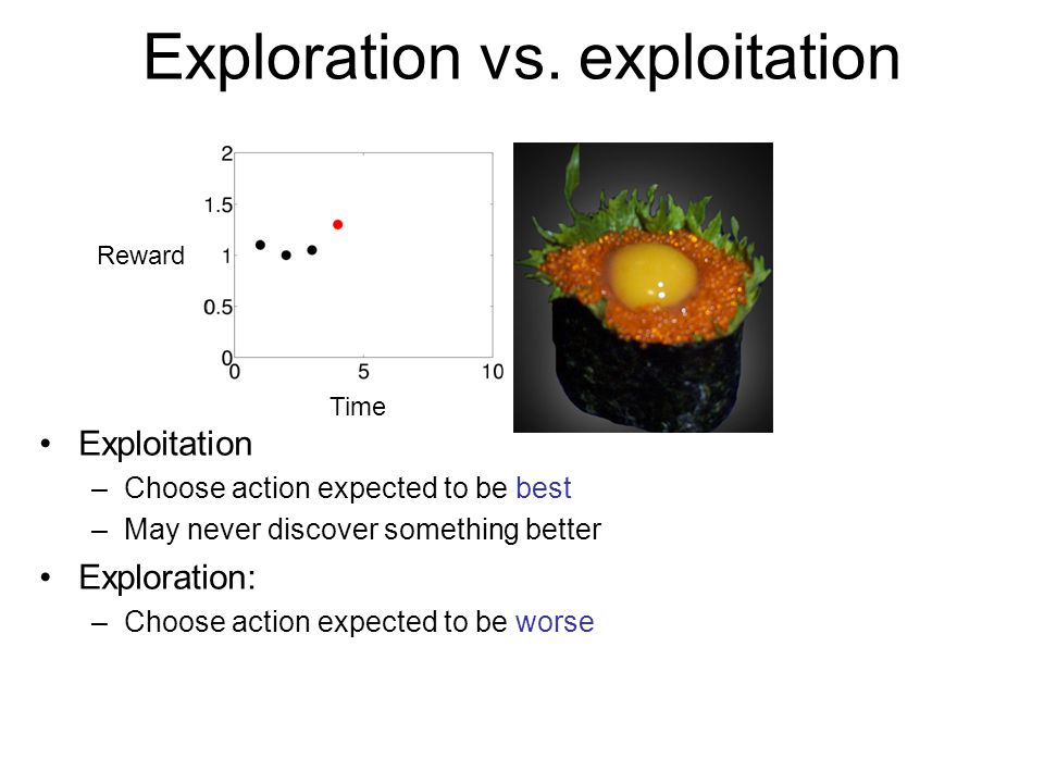 Exploration vs. exploitation Exploitation –Choose action expected to be best –May never discover something better Exploration: –Choose action expected