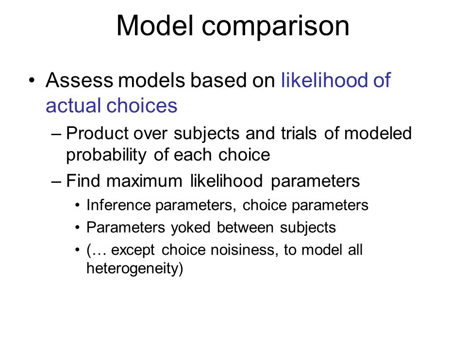 Model comparison Assess models based on likelihood of actual choices –Product over subjects and trials of modeled probability of each choice –Find max
