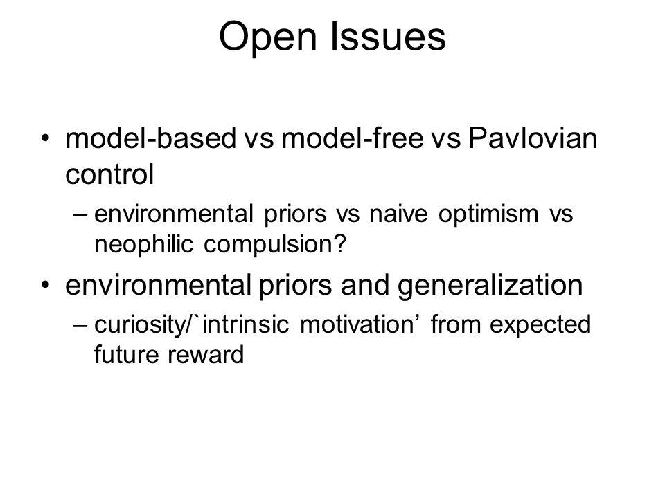 Open Issues model-based vs model-free vs Pavlovian control –environmental priors vs naive optimism vs neophilic compulsion? environmental priors and g