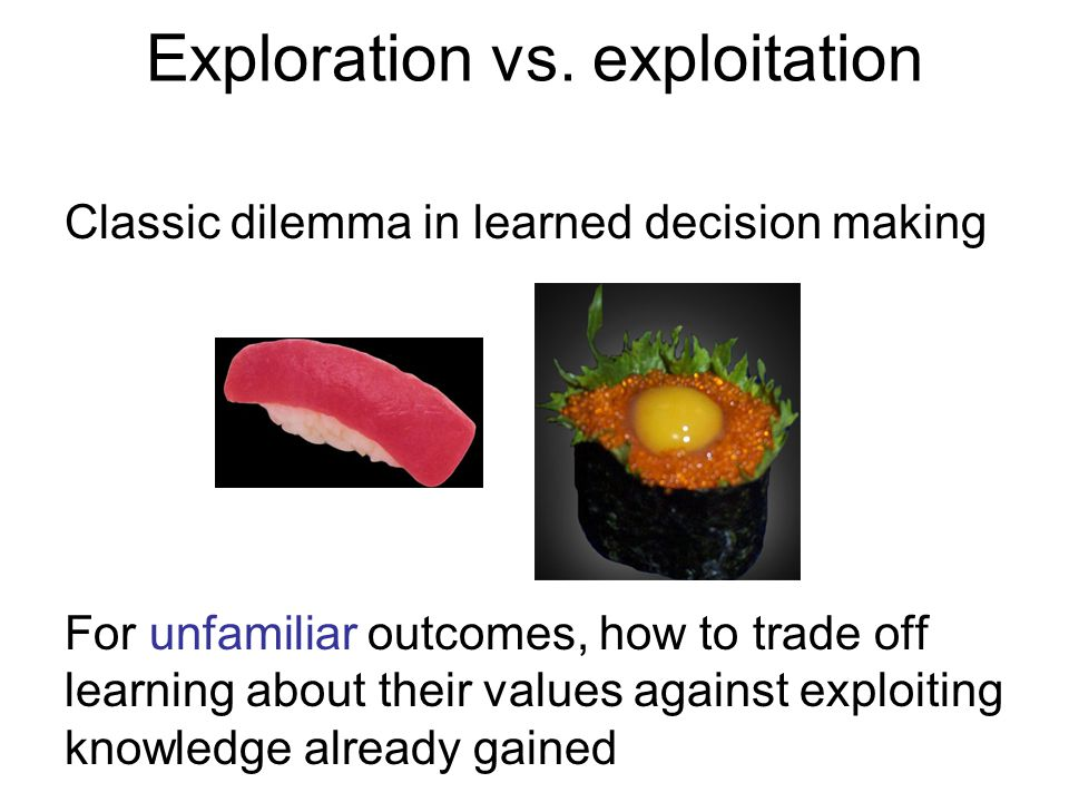 Exploration vs. exploitation Classic dilemma in learned decision making For unfamiliar outcomes, how to trade off learning about their values against
