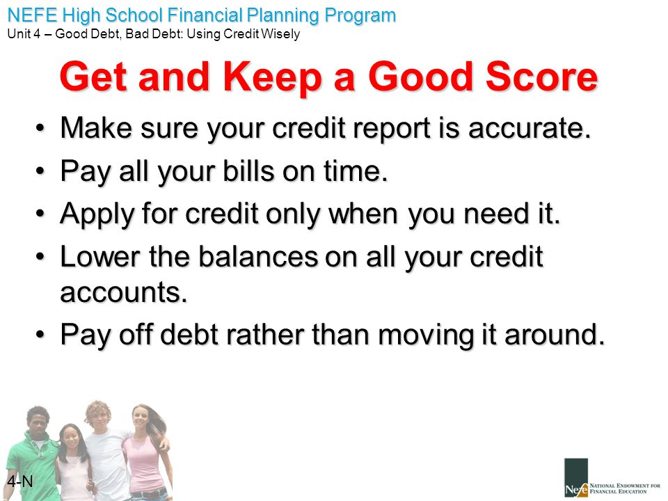 NEFE High School Financial Planning Program Unit 4 – Good Debt, Bad Debt: Using Credit Wisely 4-N Get and Keep a Good Score Make sure your credit repo