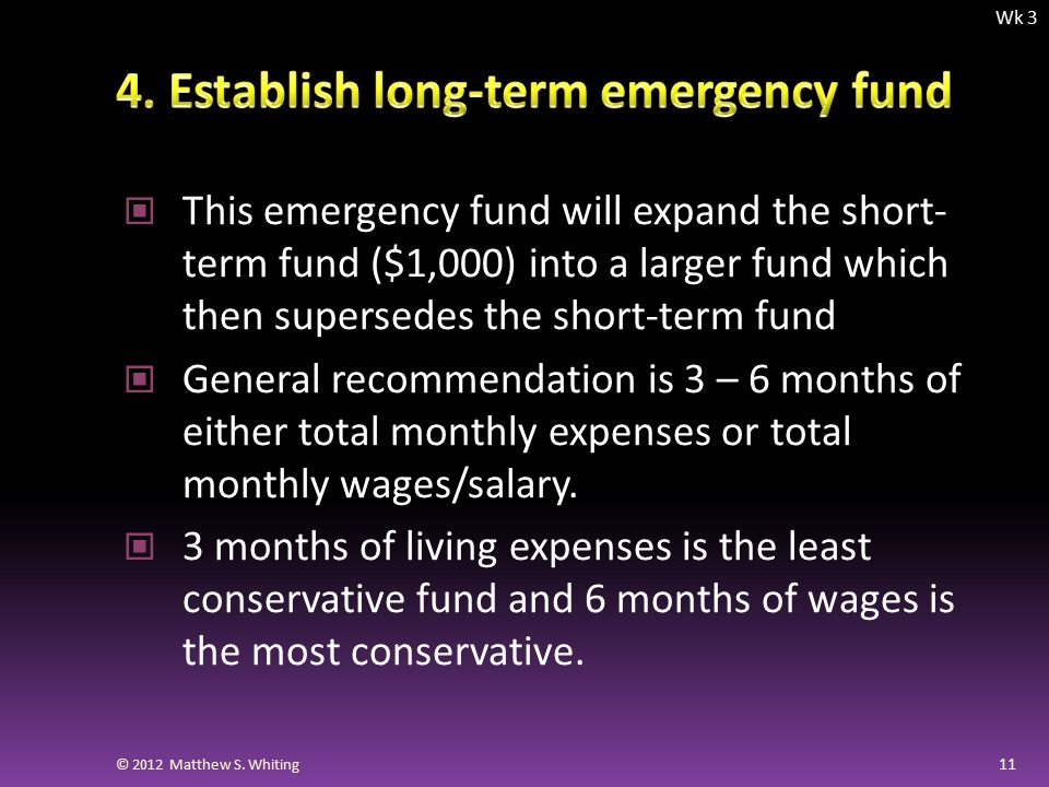 This emergency fund will expand the short- term fund ($1,000) into a larger fund which then supersedes the short-term fund General recommendation is 3 – 6 months of either total monthly expenses or total monthly wages/salary.