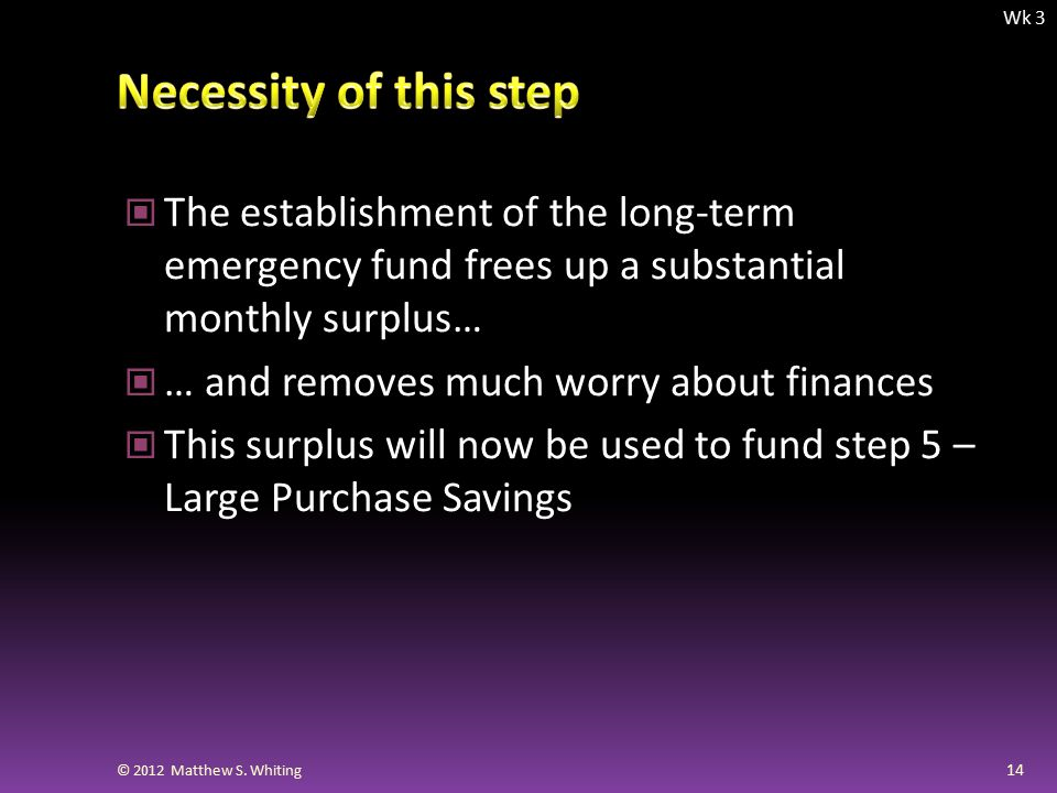 The establishment of the long-term emergency fund frees up a substantial monthly surplus… … and removes much worry about finances This surplus will now be used to fund step 5 – Large Purchase Savings 14 © 2012 Matthew S.