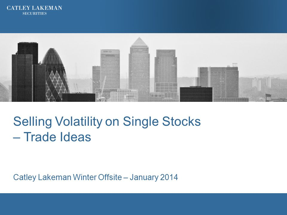 Selling Volatility on Single Stocks – Trade Ideas Catley Lakeman Winter Offsite – January 2014