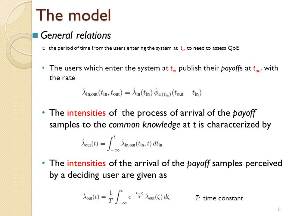 8 The model General relations τ : the period of time from the users entering the system at t in to need to assess QoE The users which enter the system at t in publish their payoffs at t out with the rate The intensities of the process of arrival of the payoff samples to the common knowledge at t is characterized by The intensities of the arrival of the payoff samples perceived by a deciding user are given as T: time constant