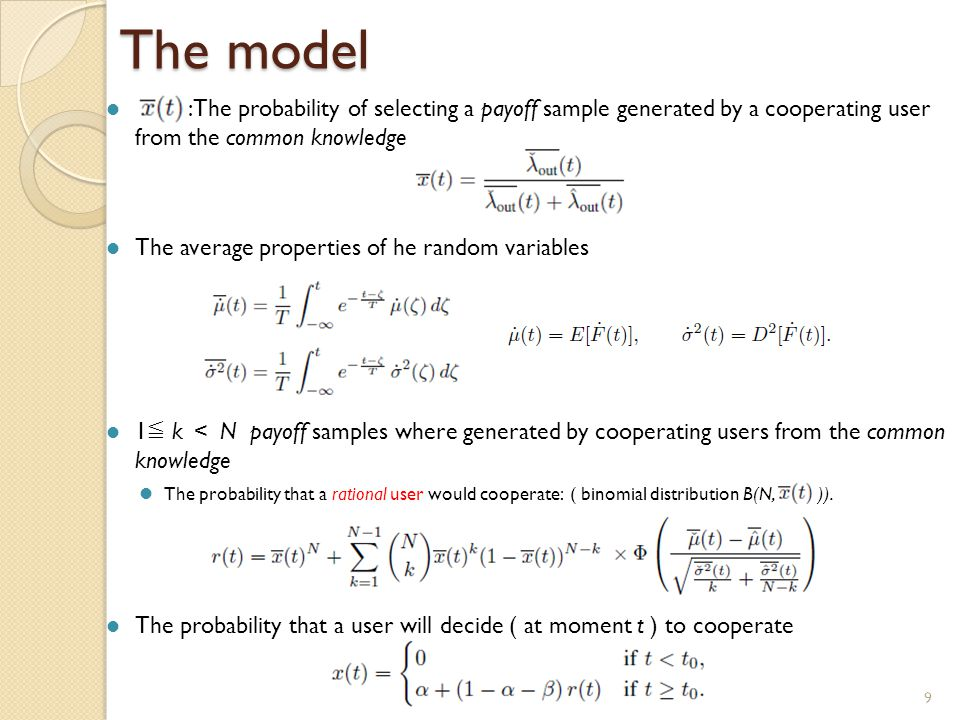 9 The model :The probability of selecting a payoff sample generated by a cooperating user from the common knowledge The average properties of he random variables 1 ≦ k < N payoff samples where generated by cooperating users from the common knowledge The probability that a rational user would cooperate: ( binomial distribution B(N, )).
