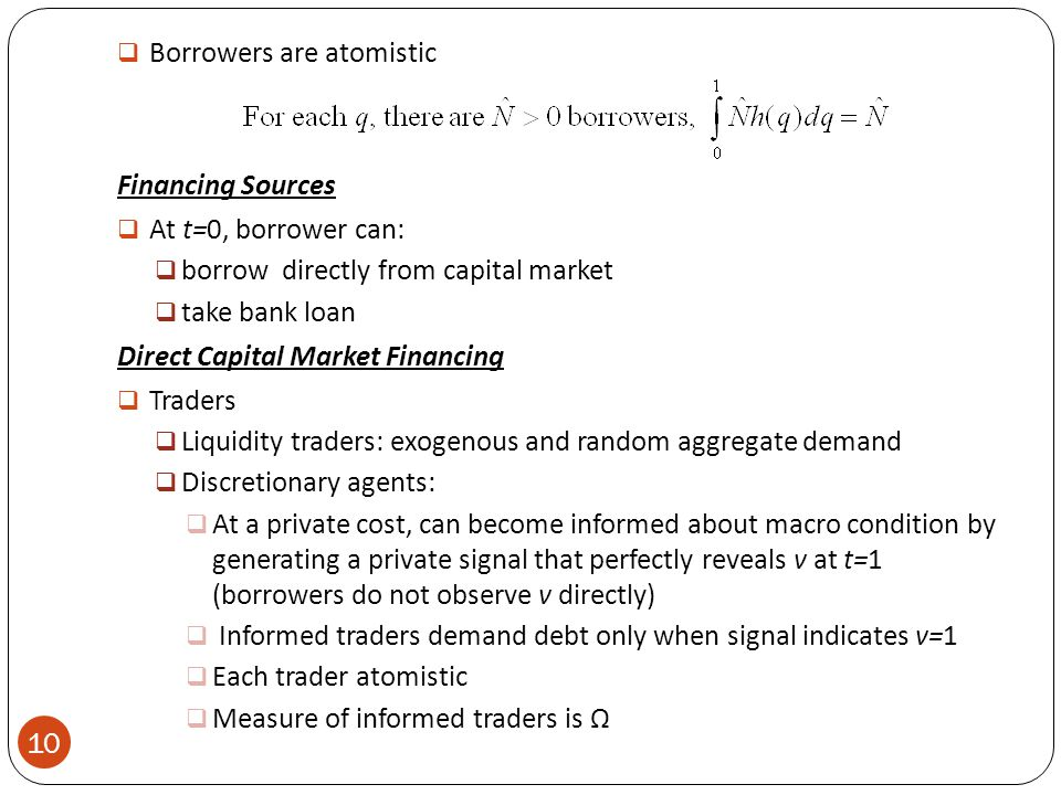  Borrowers are atomistic Financing Sources  At t=0, borrower can:  borrow directly from capital market  take bank loan Direct Capital Market Financing  Traders  Liquidity traders: exogenous and random aggregate demand  Discretionary agents:  At a private cost, can become informed about macro condition by generating a private signal that perfectly reveals v at t=1 (borrowers do not observe v directly)  Informed traders demand debt only when signal indicates v=1  Each trader atomistic  Measure of informed traders is Ω 10