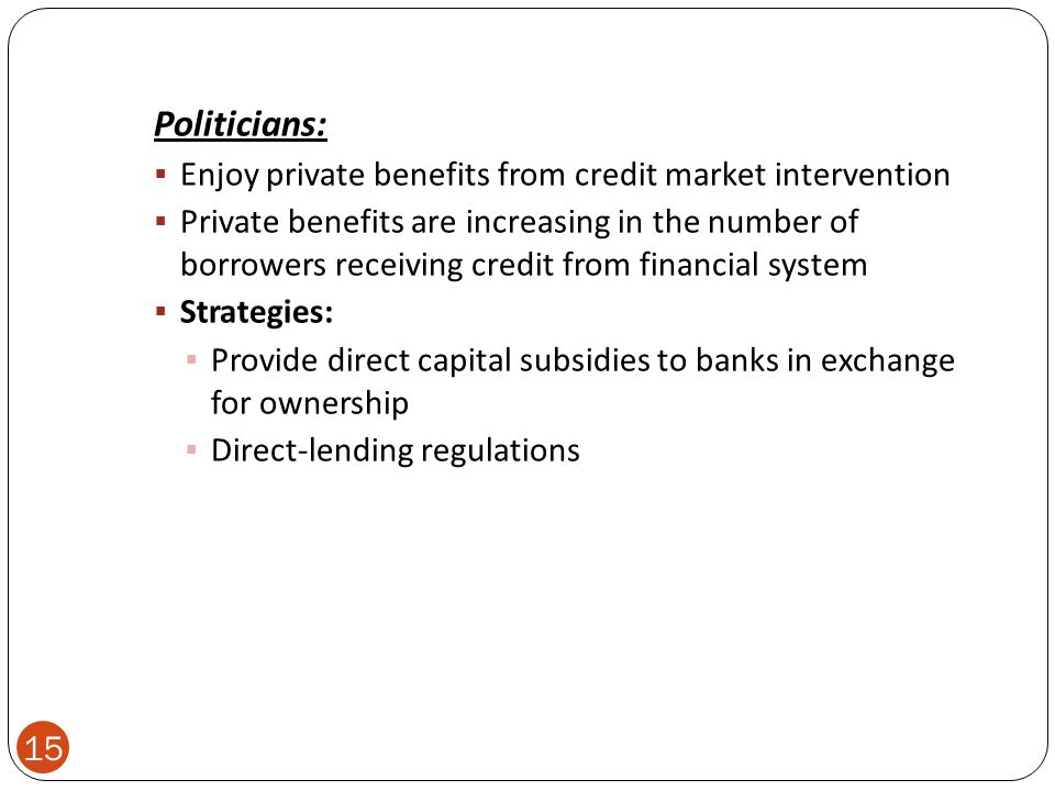 Politicians:  Enjoy private benefits from credit market intervention  Private benefits are increasing in the number of borrowers receiving credit from financial system  Strategies:  Provide direct capital subsidies to banks in exchange for ownership  Direct-lending regulations 15
