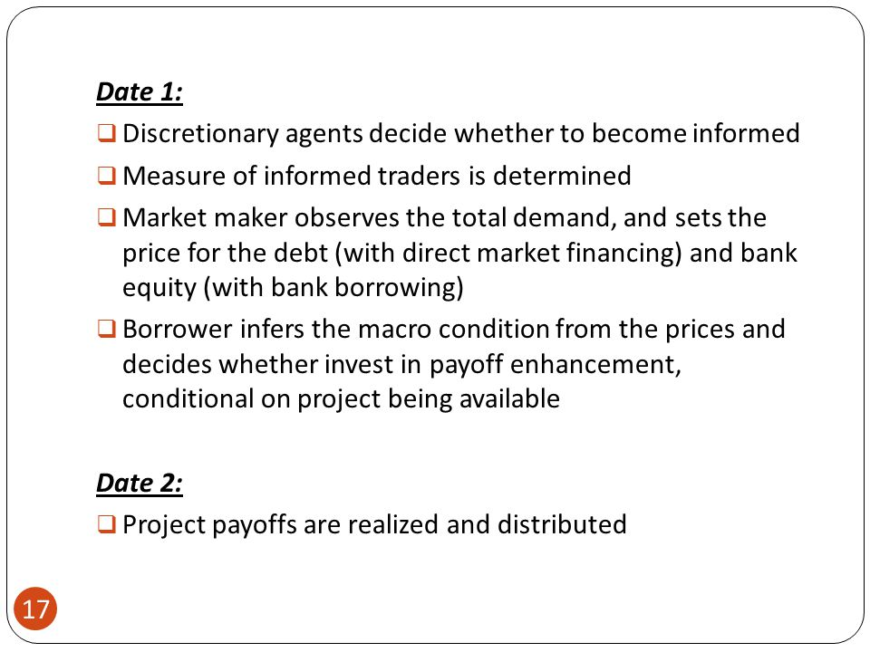 17 Date 1:  Discretionary agents decide whether to become informed  Measure of informed traders is determined  Market maker observes the total demand, and sets the price for the debt (with direct market financing) and bank equity (with bank borrowing)  Borrower infers the macro condition from the prices and decides whether invest in payoff enhancement, conditional on project being available Date 2:  Project payoffs are realized and distributed