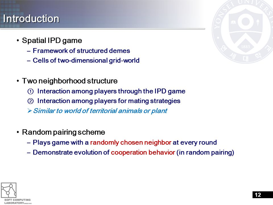 Introduction Spatial IPD game –Framework of structured demes –Cells of two-dimensional grid-world Two neighborhood structure ① Interaction among players through the IPD game ② Interaction among players for mating strategies  Similar to world of territorial animals or plant Random pairing scheme –Plays game with a randomly chosen neighbor at every round –Demonstrate evolution of cooperation behavior (in random pairing) 12