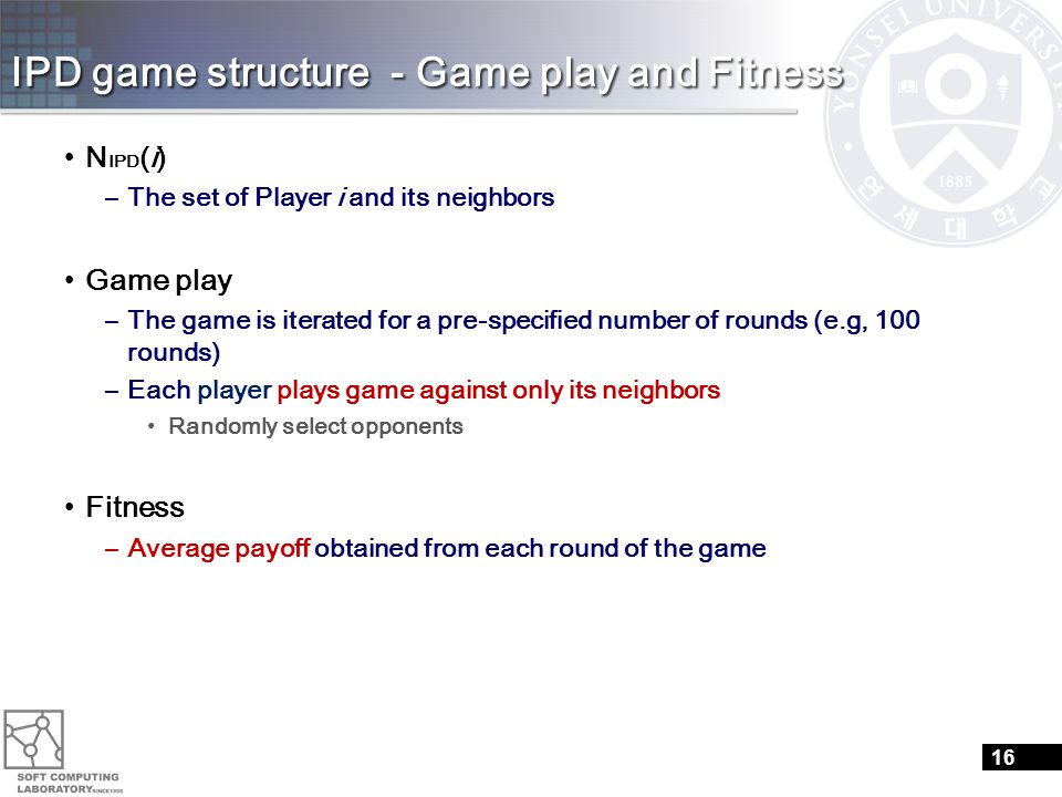 IPD game structure - Game play and Fitness N IPD (i) –The set of Player i and its neighbors Game play –The game is iterated for a pre-specified number of rounds (e.g, 100 rounds) –Each player plays game against only its neighbors Randomly select opponents Fitness –Average payoff obtained from each round of the game 16