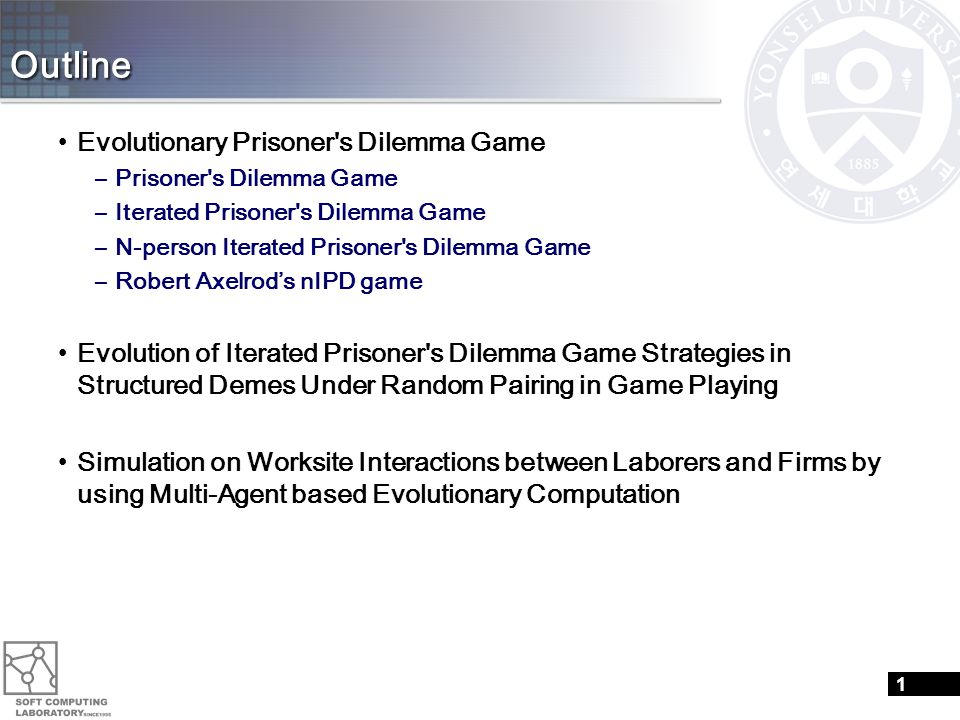 Outline Evolutionary Prisoner s Dilemma Game –Prisoner s Dilemma Game –Iterated Prisoner s Dilemma Game –N-person Iterated Prisoner s Dilemma Game –Robert Axelrod's nIPD game Evolution of Iterated Prisoner s Dilemma Game Strategies in Structured Demes Under Random Pairing in Game Playing Simulation on Worksite Interactions between Laborers and Firms by using Multi-Agent based Evolutionary Computation 1