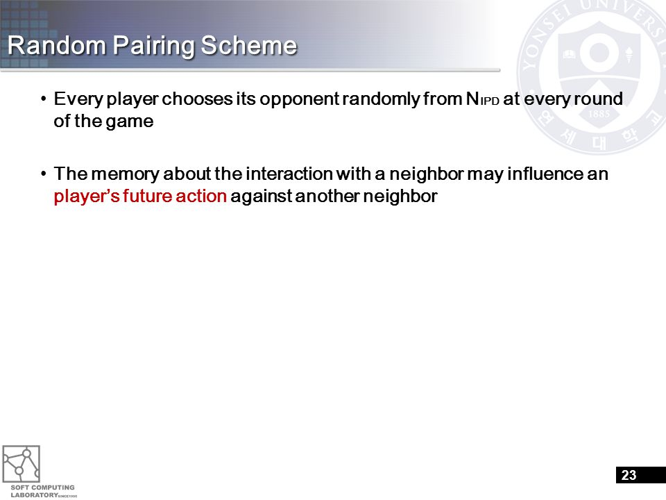 Random Pairing Scheme Every player chooses its opponent randomly from N IPD at every round of the game The memory about the interaction with a neighbor may influence an player's future action against another neighbor 23
