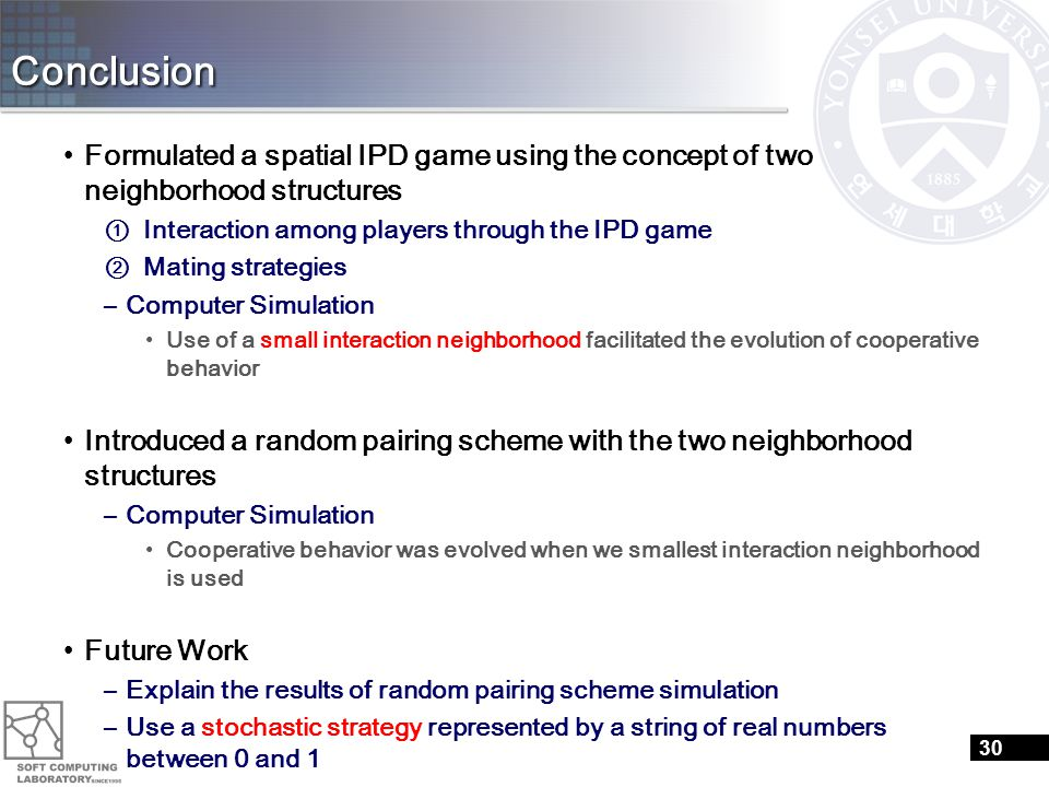 Conclusion Formulated a spatial IPD game using the concept of two neighborhood structures ① Interaction among players through the IPD game ② Mating strategies –Computer Simulation Use of a small interaction neighborhood facilitated the evolution of cooperative behavior Introduced a random pairing scheme with the two neighborhood structures –Computer Simulation Cooperative behavior was evolved when we smallest interaction neighborhood is used Future Work –Explain the results of random pairing scheme simulation –Use a stochastic strategy represented by a string of real numbers between 0 and 1 –Evolution of cooperative behavior under the random pairing scheme in a large interaction neighborhood 30