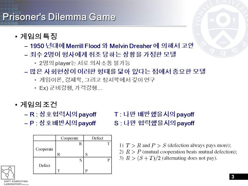 Prisoner's Dilemma Game 게임의 특징 –1950 년대에 Merrill Flood 와 Melvin Dresher 에 의해서 고안 – 죄수 2 명이 형사에게 취조 당하는 상황을 가정한 모델 2 명의 player 는 서로 의사소통 불가능 – 많은 사회현상이