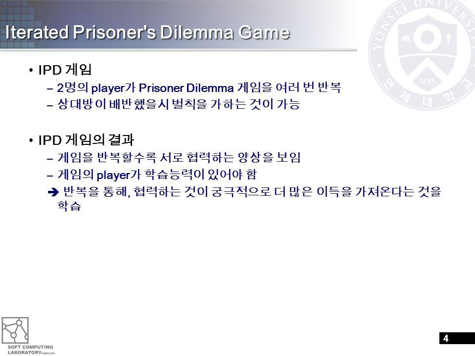 Iterated Prisoner's Dilemma Game IPD 게임 –2 명의 player 가 Prisoner Dilemma 게임을 여러 번 반복 – 상대방이 배반했을시 벌칙을 가하는 것이 가능 IPD 게임의 결과 – 게임을 반복할수록 서로 협력하는 양상을 보임 –