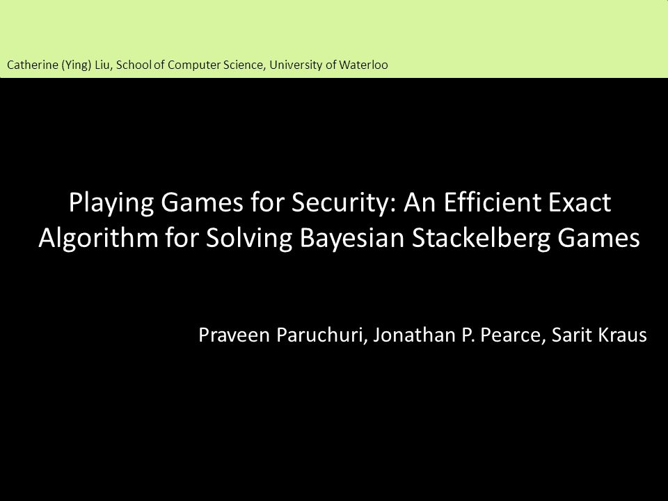 Playing Games for Security: An Efficient Exact Algorithm for Solving Bayesian Stackelberg Games Praveen Paruchuri, Jonathan P.