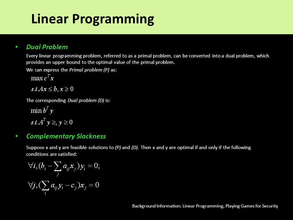 Dual Problem Every linear programming problem, referred to as a primal problem, can be converted into a dual problem, which provides an upper bound to the optimal value of the primal problem.