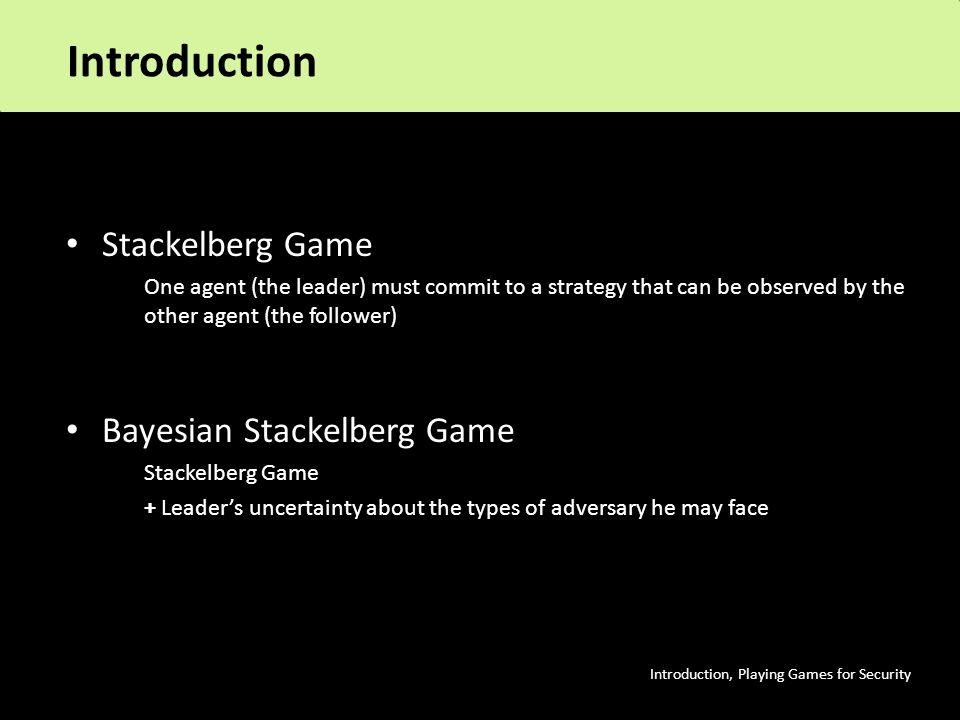 Introduction Stackelberg Game One agent (the leader) must commit to a strategy that can be observed by the other agent (the follower) Bayesian Stackelberg Game Stackelberg Game + Leader's uncertainty about the types of adversary he may face Introduction, Playing Games for Security