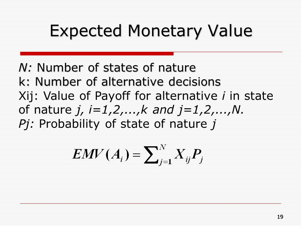 Expected Monetary Value N: Number of states of nature k: Number of alternative decisions Xij: Value of Payoff for alternative i in state of nature j,