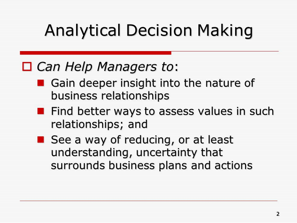 Analytical Decision Making  Can Help Managers to: Gain deeper insight into the nature of business relationships Gain deeper insight into the nature o