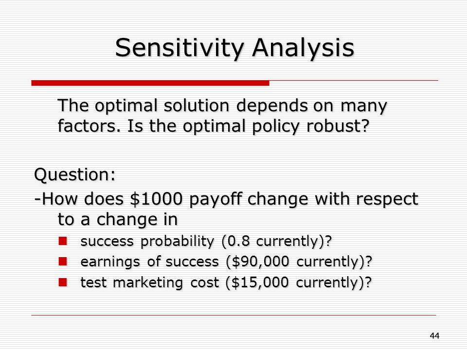 Sensitivity Analysis The optimal solution depends on many factors. Is the optimal policy robust? Question: -How does $1000 payoff change with respect