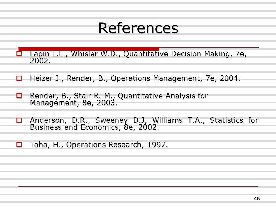 References  Lapin L.L., Whisler W.D., Quantitative Decision Making, 7e, 2002.  Heizer J., Render, B., Operations Management, 7e, 2004.  Render, B.,