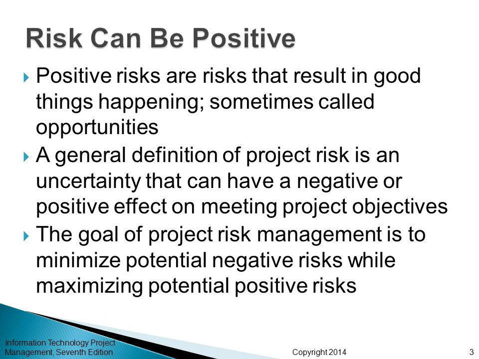 Copyright 2014  Positive risks are risks that result in good things happening; sometimes called opportunities  A general definition of project risk is an uncertainty that can have a negative or positive effect on meeting project objectives  The goal of project risk management is to minimize potential negative risks while maximizing potential positive risks Information Technology Project Management, Seventh Edition3