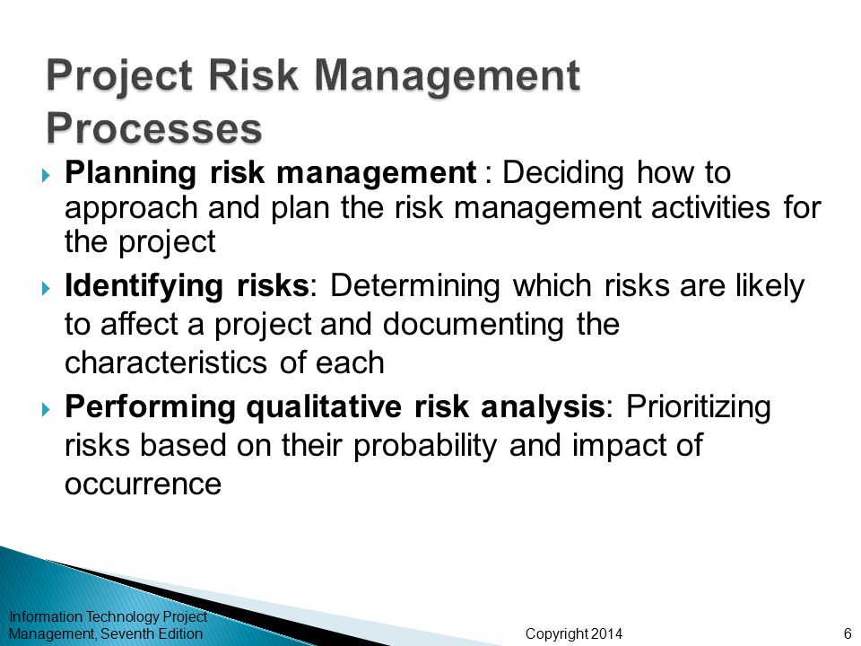Copyright 2014  Performing quantitative risk analysis: Numerically estimating the effects of risks on project objectives  Planning risk responses: Taking steps to enhance opportunities and reduce threats to meeting project objectives  Controlling risk: Monitoring identified and residual risks, identifying new risks, carrying out risk response plans, and evaluating the effectiveness of risk strategies throughout the life of the project Information Technology Project Management, Seventh Edition7