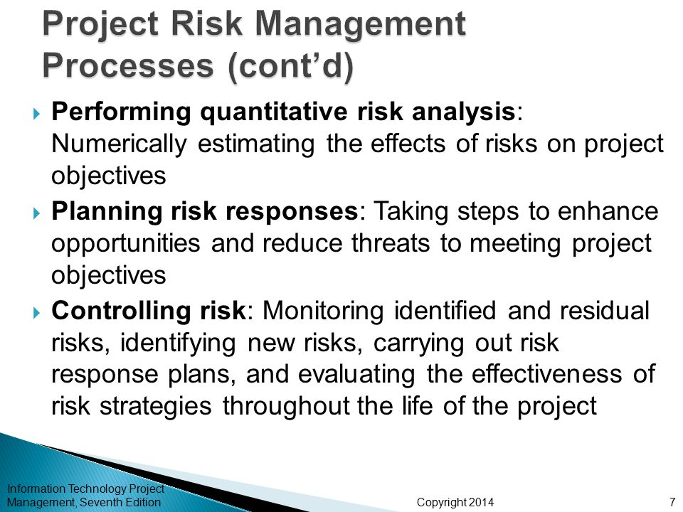 Copyright 2014  Top Ten Risk Item Tracking is a qualitative risk analysis tool that helps to identify risks and maintain an awareness of risks throughout the life of a project  Establish a periodic review of the top ten project risk items  List the current ranking, previous ranking, number of times the risk appears on the list over a period of time, and a summary of progress made in resolving the risk item Information Technology Project Management, Seventh Edition18